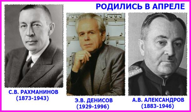 В апреле родились Сергей Рахманинов, Эдисон Денисов и Александр Александров