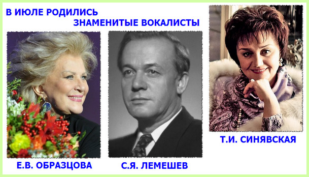 в июле родились известные российские певцы - Сергей Лемешев, Елена Образцова и Тамара Синявская