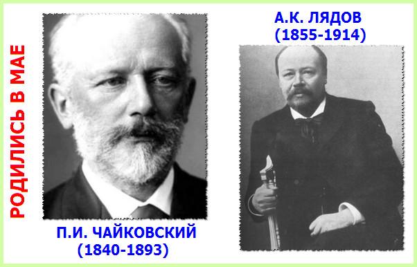 В мае родились русские композиторы Чайковский и Лядов